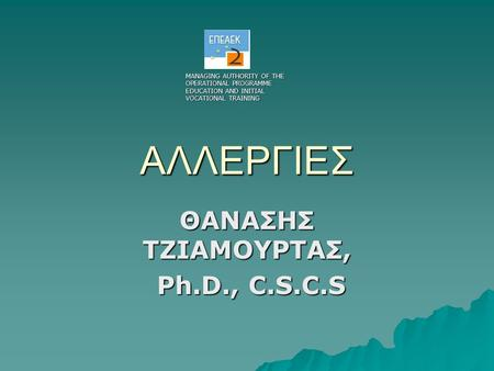 ΑΛΛΕΡΓΙΕΣ ΘΑΝΑΣΗΣ ΤΖΙΑΜΟΥΡΤΑΣ, Ph.D., C.S.C.S Ph.D., C.S.C.S MANAGING AUTHORITY OF THE OPERATIONAL PROGRAMME EDUCATION AND INITIAL VOCATIONAL TRAINING.