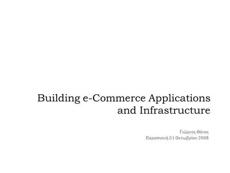 Building e-Commerce Applications and Infrastructure Γιώργος Θάνος Παρασκευή 31 Οκτωβρίου 2008.