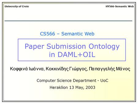 University of Crete HY566-Semantic Web CS566 – Semantic Web Computer Science Department - UoC Heraklion 13 May, 2003 Κοφφινά Ιωάννα, Κοκκινίδης Γιώργος,