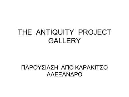 THE ANTIQUITY PROJECT GALLERY ΠΑΡΟΥΣΙΑΣΗ ΑΠΟ ΚΑΡΑΚΙΤΣΟ ΑΛΕΞΑΝΔΡΟ.