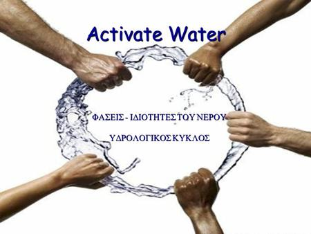 Activate Water ΦΑΣΕΙΣ - ΙΔΙΟΤΗΤΕΣ ΤΟΥ ΝΕΡΟΥ ΥΔΡΟΛΟΓΙΚΟΣ ΚΥΚΛΟΣ.