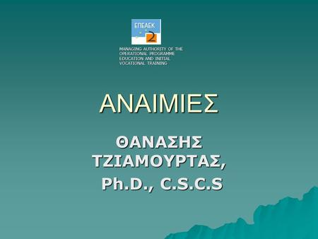 ΑΝΑΙΜΙΕΣ ΘΑΝΑΣΗΣ ΤΖΙΑΜΟΥΡΤΑΣ, Ph.D., C.S.C.S Ph.D., C.S.C.S MANAGING AUTHORITY OF THE OPERATIONAL PROGRAMME EDUCATION AND INITIAL VOCATIONAL TRAINING.