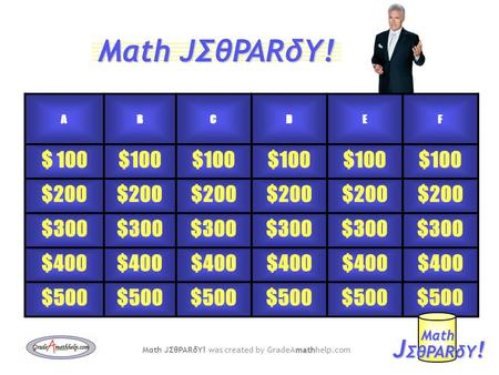 ABCDEF $ 100 $200 $300 $400 $500 J ΣθPARδY ! Mαth math Mαth JΣθPARδY! was created by GradeAmathhelp.com Mαth JΣθPARδY!