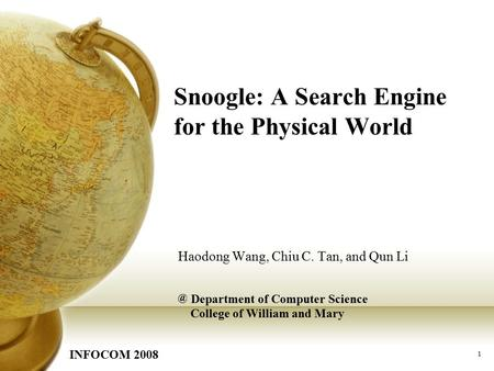 1 Snoogle: A Search Engine for the Physical World Haodong Wang, Chiu C. Tan, and Qun Department of Computer Science College of William and Mary INFOCOM.