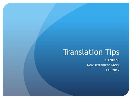 Translation Tips LG1200-50 New Testament Greek Fall 2012.