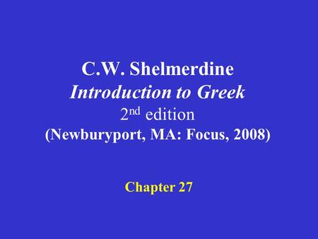 C.W. Shelmerdine Introduction to Greek 2 nd edition (Newburyport, MA: Focus, 2008) Chapter 27.