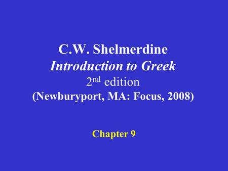 C.W. Shelmerdine Introduction to Greek 2 nd edition (Newburyport, MA: Focus, 2008) Chapter 9.