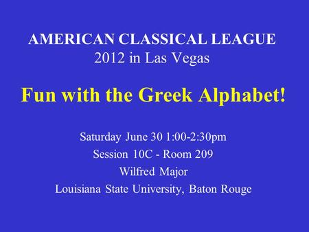 AMERICAN CLASSICAL LEAGUE 2012 in Las Vegas Fun with the Greek Alphabet! Saturday June 30 1:00-2:30pm Session 10C - Room 209 Wilfred Major Louisiana State.
