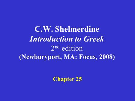 C.W. Shelmerdine Introduction to Greek 2 nd edition (Newburyport, MA: Focus, 2008) Chapter 25.