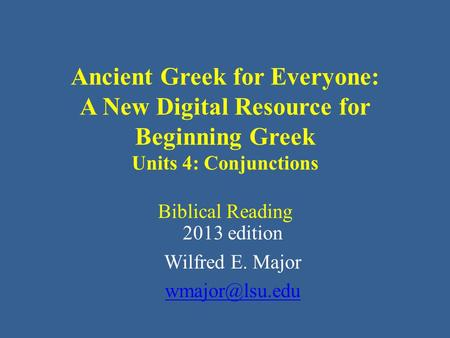 Ancient Greek for Everyone: A New Digital Resource for Beginning Greek Units 4: Conjunctions Biblical Reading 2013 edition Wilfred E. Major
