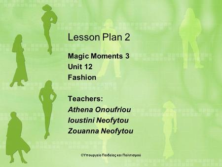 Lesson Plan 2 Magic Moments 3 Unit 12 Fashion Teachers: Athena Onoufriou Ioustini Neofytou Zouanna Neofytou ©Υπουργείο Παιδείας και Πολιτισμού.