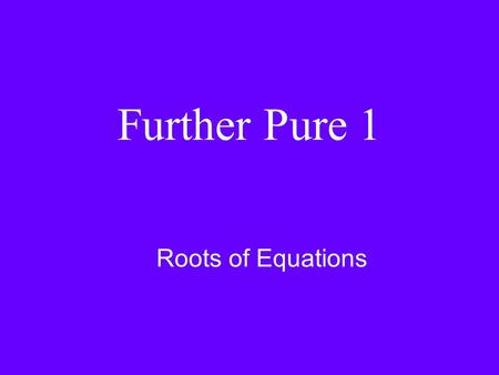 Further Pure 1 Roots of Equations. Properties of the roots of cubic equations Cubic equations have roots α, β, γ (gamma) az 3 + bz 2 + cz + d = 0 a(z.