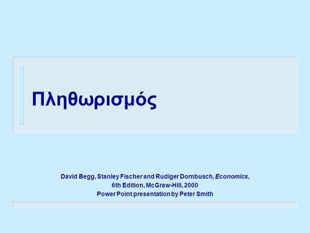 Πληθωρισμός David Begg, Stanley Fischer and Rudiger Dornbusch, Economics, 6th Edition, McGraw-Hill, 2000 Power Point presentation by Peter Smith.