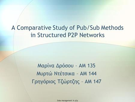 Data Management in p2p A Comparative Study of Pub/Sub Methods in Structured P2P Networks Μαρίνα Δρόσου – ΑΜ 135 Μυρτώ Ντέτσικα – ΑΜ 144 Γρηγόριος Τζώρτζης.