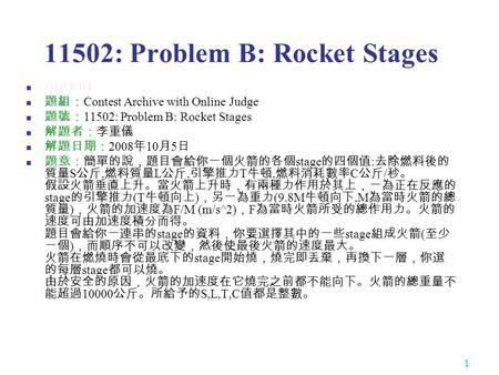 1 11502: Problem B: Rocket Stages ★★★★☆ 題組: Contest Archive with Online Judge 題號: 11502: Problem B: Rocket Stages 解題者:李重儀 解題日期: 2008 年 10 月 5 日 題意:簡單的說,題目會給你一個火箭的各個.