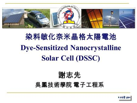 染料敏化奈米晶格太陽電池 Dye-Sensitized Nanocrystalline Solar Cell (DSSC) 謝志先 吳鳳技術學院 電子工程系.
