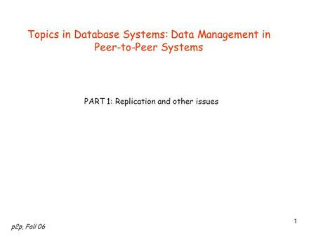 P2p, Fall 06 1 Topics in Database Systems: Data Management in Peer-to-Peer Systems PART 1: Replication and other issues.