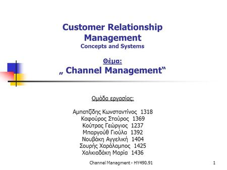 "Channel Managment - ΗΥ490.911 Customer Relationship Management Concepts and Systems Θέμα: "" Channel Management"" Ομάδα εργασίας: Αμπατζίδης Κωνσταντίνος."