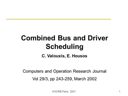 AMORE Patra, 20011 Combined Bus and Driver Scheduling C. Valouxis, E. Housos Computers and Operation Research Journal Vol 29/3, pp 243-259, March 2002.