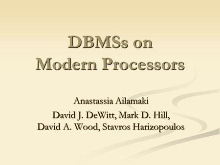 DBMSs on Modern Processors Anastassia Ailamaki David J. DeWitt, Mark D. Hill, David A. Wood, Stavros Harizopoulos.