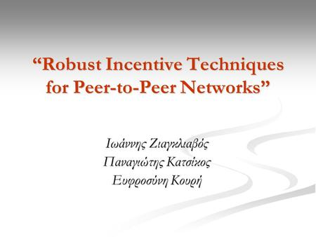 """Robust Incentive Techniques for Peer-to-Peer Networks"" Ιωάννης Ζιαγκλιαβός Παναγιώτης Κατσίκος Ευφροσύνη Κουρή."