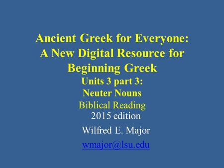 Ancient Greek for Everyone: A New Digital Resource for Beginning Greek Units 3 part 3: Neuter Nouns Biblical Reading 2015 edition Wilfred E. Major