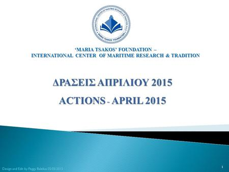 ΔΡΑΣΕΙΣ ΑΠΡΙΛΙΟΥ 2015 ACTIONS - APRIL 2015 1 Design and Edit by Peggy Balekas 05/05/2015 'MARIA TSAKOS' FOUNDATION – INTERNATIONAL CENTER OF MARITIME RESEARCH.