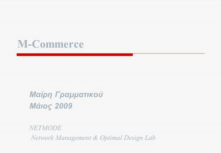 M-Commerce Μαίρη Γραμματικού Μάιος 2009 NETMODE Network Management & Optimal Design Lab.