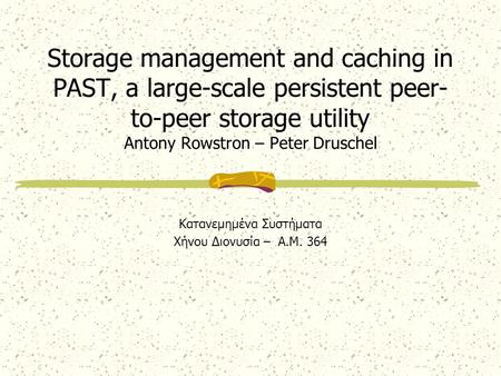 Storage management and caching in PAST, a large-scale persistent peer- to-peer storage utility Antony Rowstron – Peter Druschel Κατανεμημένα Συστήματα.