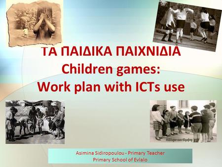 ΤΑ ΠΑΙΔΙΚΑ ΠΑΙΧΝΙΔΙΑ Children games: Work plan with ICTs use Asimina Sidiropoulou - Primary Teacher Primary School of Evlalo.