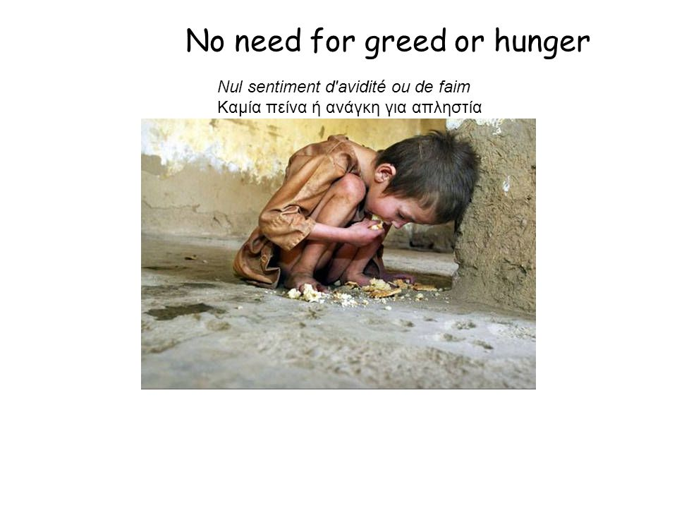 No need for greed or hunger Nul sentiment d avidité ou de faim Καμία πείνα ή ανάγκη για απληστία
