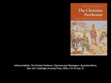 Anthony Kaldellis, The Christian Parthenon: Classicism and Pilgrimage in. Byzantine Athens, New York: Cambridge University Press, 2009, σ. 81-91 (κεφ.