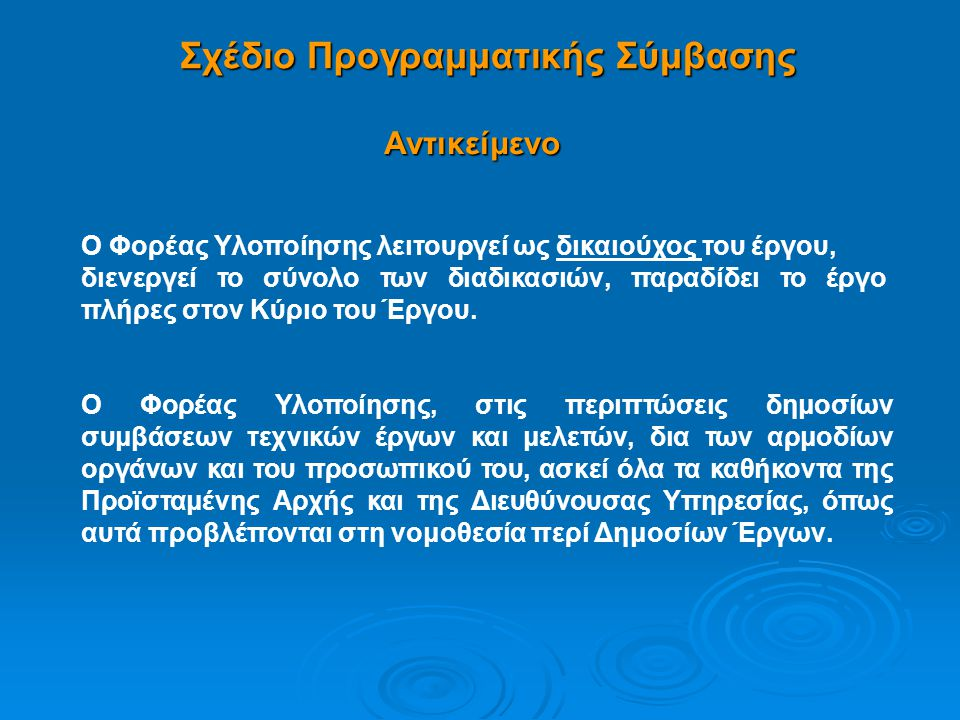 Σχέδιο Προγραμματικής Σύμβασης •Υποχρεώσεις και Δικαιώματα •Ποσά και Πόροι – Χρηματοδότησης •Διάρκεια •Κοινή Επιτροπή Παρακολούθησης •Αντισυμβατική Συμπεριφορά – Συνέπειες •Ευθύνη Φορέα Υλοποίησης •Εκπροσώπηση •Επίλυση Διαφορών •Μεταφορά – Απασχόληση Προσωπικού Συνοδεύεται από 2 Παραρτήματα: (Ι) Βασικά χαρακτηριστικά της πράξης (ΙΙ) 2 πίνακες όπου καταγράφονται η υφιστάμενη διοικητική κατάσταση της πράξης και οι απαιτούμενες ενέργειες ωρίμανσης (Κύριος του Έργου – Φ.Υ.)