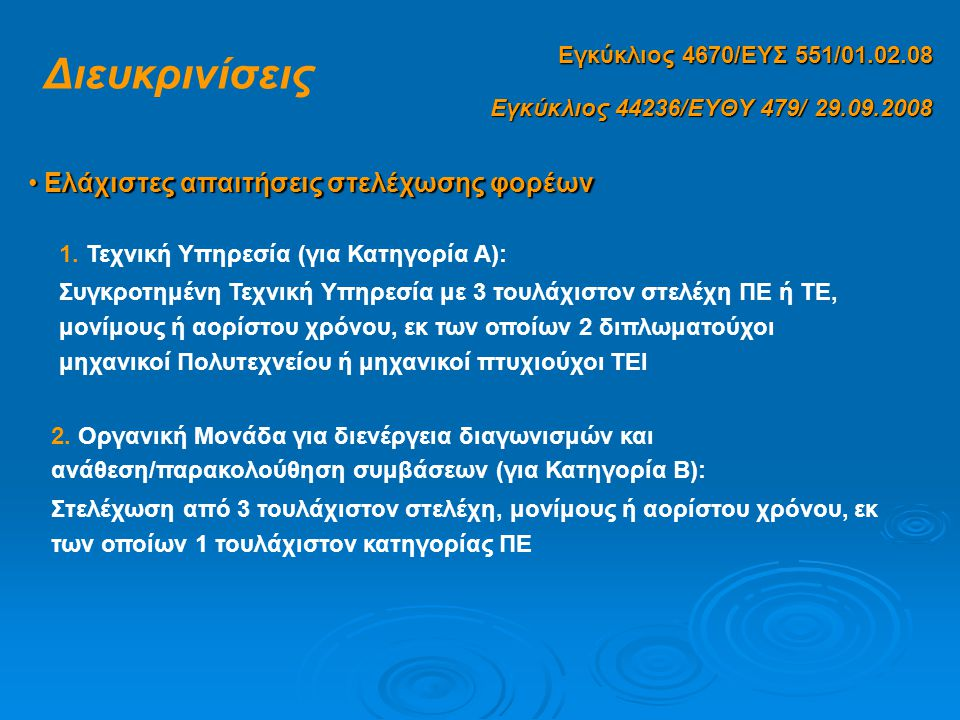 Εγκύκλιος 44236/ΕΥΘΥ 479/ 29.09.2008 Εγκύκλιος 4670/ΕΥΣ 551/01.02.08 Διευκρινίσεις • Ελάχιστες απαιτήσεις στελέχωσης φορέων 3.Οργανική Μονάδα για διενέργεια διαγωνισμών και ανάθεση/ παρακολούθηση συμβάσεων (για Κατηγορία Γ): Στελέχωση από 1 τουλάχιστον στέλεχος, μόνιμο ή αορίστου χρόνου, κατηγορίας ΠΕ ή ΤΕ Μέλη των οργάνων διοίκησης των φορέων δύναται να στελεχώνουν τις υπηρεσίες παρακολούθησης υλοποίησης έργου / πιστοποίησης φυσικού αντικειμένου καθώς και την οικονομική υπηρεσία Σε όλες τις περιπτώσεις θα πρέπει να υπάρχει συγκροτημένη Οικονομική Υπηρεσία με στέλεχος ΠΕ ή ΤΕ οικονομικού τίτλου σπουδών - Υπάλληλοι ΠΕ διοικητικού ή/και οικονομικού - Υπάλληλοι κατηγορίας ΤΕ διοικητικού / λογιστικού