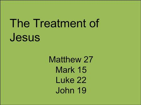The Treatment of Jesus Matthew 27 Mark 15 Luke 22 John 19.