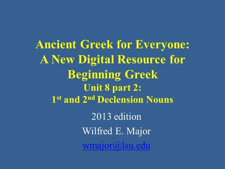 Ancient Greek for Everyone: A New Digital Resource for Beginning Greek Unit 8 part 2: 1 st and 2 nd Declension Nouns 2013 edition Wilfred E. Major