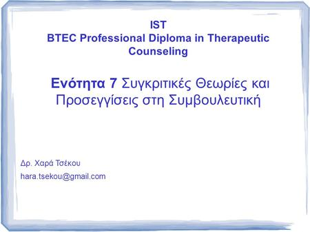 IST BTEC Professional Diploma in Therapeutic Counseling Ενότητα 7 Συγκριτικές Θεωρίες και Προσεγγίσεις στη Συμβουλευτική Δρ. Χαρά Τσέκου