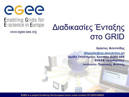 EGEE is a project funded by the European Union under contract IST-2003-508833 Διαδικασίες Ένταξης στο GRID Χρήστος Φιλιππίδης