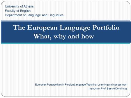 European Perspectives in Foreign Language Teaching, Learning and Assessment Instructor: Prof. Bessie Dendrinos The European Language Portfolio What, why.