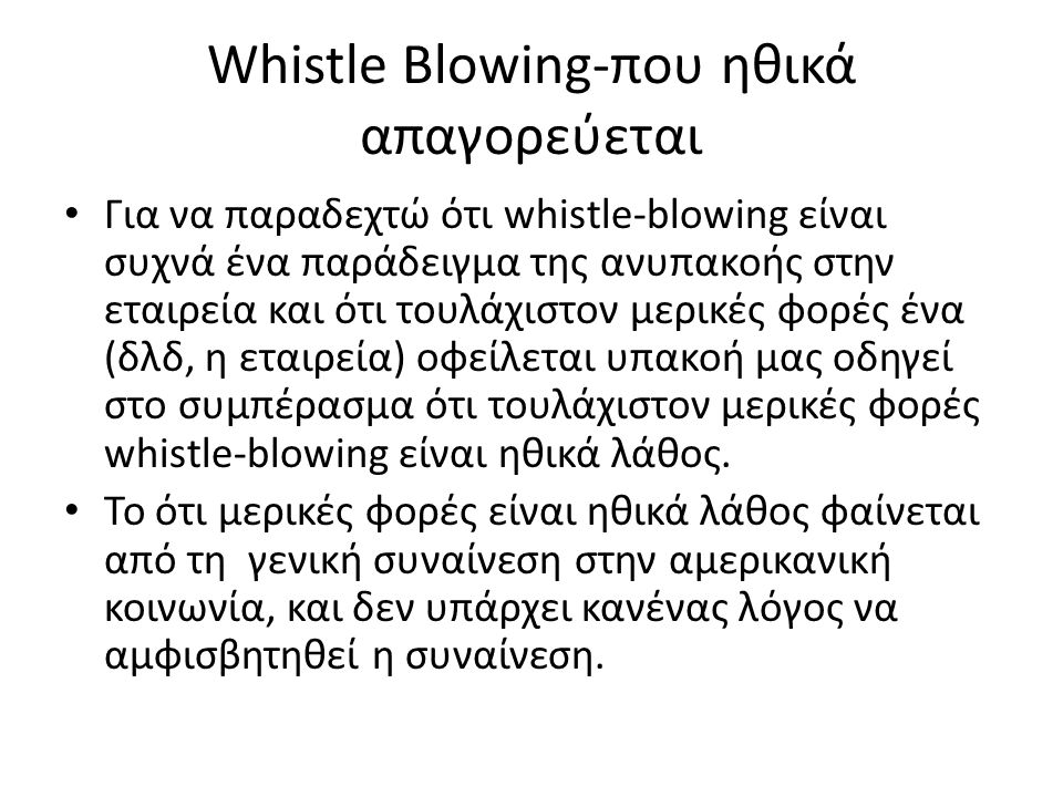 Whistle-blowing: ως ηθικά επιτρεπτό • Whistle-blowing είναι ηθικά επιτρεπτό, εφόσον πληρούνται οι ακόλουθες προϋποθέσεις: • Η εταιρεία, μέσω του προϊόντος ή της πολιτικής του, θα κάνει σοβαρή και σημαντική βλάβη στους εργαζόμενους ή στο κοινό, είτε στο πρόσωπο του χρήστη του προϊόντος της ή το ευρύ κοινό.
