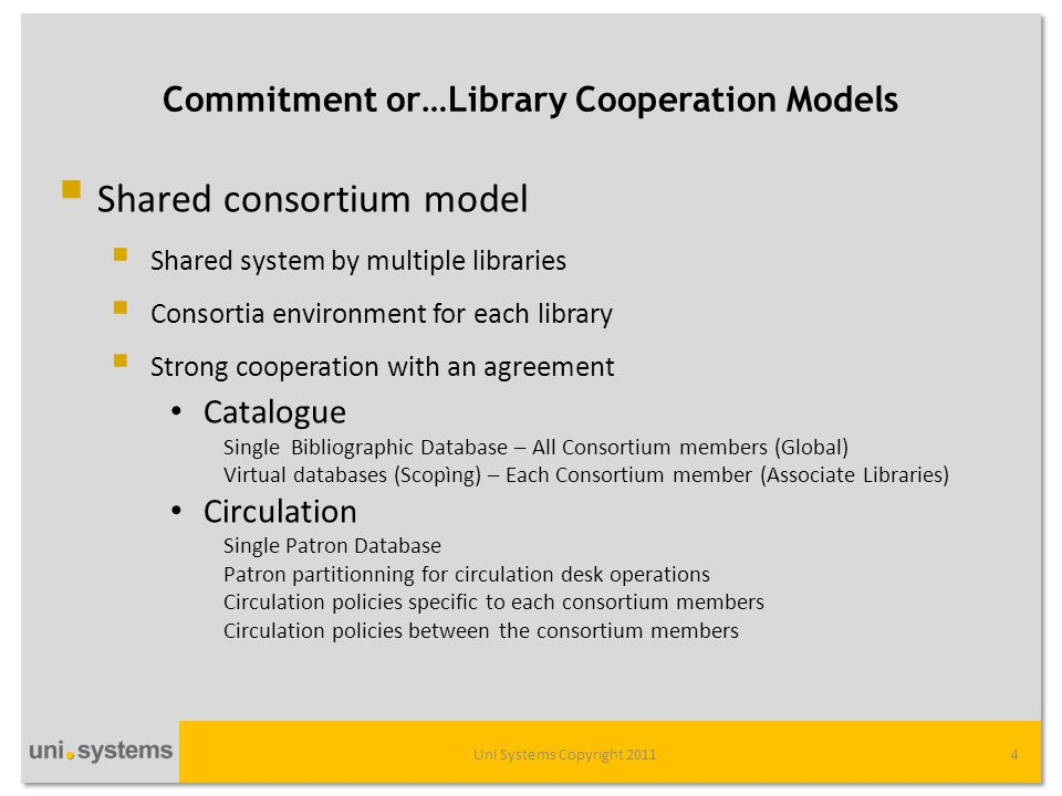 Commitment or…Library Cooperation Models • Acquisitions Separate Units for each consortium member • Serials Separate Units for each consortium member • ILL ILL between the consortium members managed within the circulation module Separate units per site for ILL to non consortium members • Federated search (Research Pro) Separate Instance for each consortium member • Link Resolver (WebBridge LR) Separate Units for each consortium member • Electronic Resource Management (ERM) Separate instance for each consortium member • Discovery tool: Encore Separate facet for each consortium member Uni Systems Copyright 20115