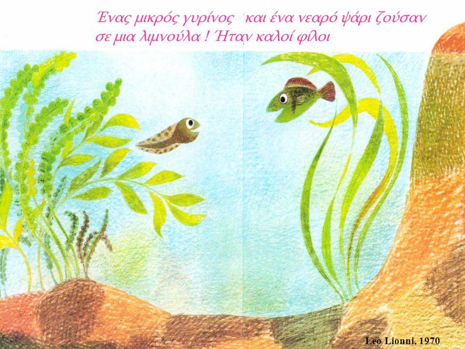 Leo Lionni, 1970 Καθώς ο καιρός περνούσε μεγάλωναν, και ο μικρός γυρίνος ανέπτυξε πόδια και βαθμιαία μεταμορφωνόταν σε βάτραχο