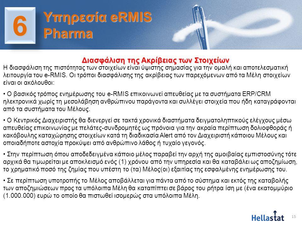 16 • Η διαδικασία ενημέρωσης του e-RMIS είναι κωδικοποιημένη και κατασκευασμένη με παράλληλες επικοινωνίες και δεν επιτρέπει πρόσβαση στην κεντρική βάση δεδομένων στα Μέλη και στους Διαχειριστές τους • Ο Κεντρικός Διαχειριστής τεχνικά είναι ο μόνος γνώστης της προέλευσης των πληροφοριών και έχει το δικαίωμα χρήσης της μόνο για σκοπούς ελέγχου τήρησης των όρων λειτουργίας του συστήματος e-RMIS και ρητά δεσμεύεται να μην αποκαλύψει την εν λόγω πληροφορία σε άλλο Μέλος του συστήματος και σε κανέναν τρίτο εντός ή εκτός συστήματος για οποιοδήποτε λόγο.