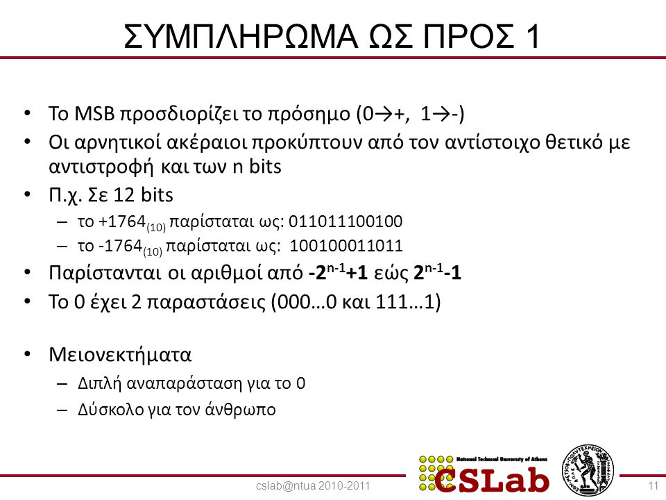 23/6/2014 ΣΥΜΠΛΗΡΩΜΑ ΩΣ ΠΡΟΣ 2 • To MSB προσδιορίζει το πρόσημο (0→+, 1→-) • Οι αρνητικοί ακέραιοι προκύπτουν από τον αντίστοιχο θετικό με αντιστροφή και των n bits και πρόσθεση της μονάδας • Η ίδια διαδικασία εφαρμόζεται για την εύρεση του αντίθετου είτε ο αριθμός είναι θετικός είτε είναι αρνητικός • Π.χ.