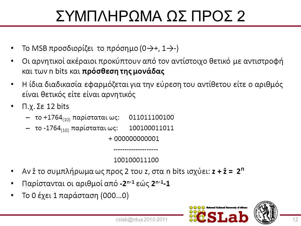 23/6/2014 ΣΥΜΠΛΗΡΩΜΑ ΩΣ ΠΡΟΣ 2 • Πρόσθεση • Αφαίρεση – Πρόσθεση του αντίθετου αριθμού • Πρόσθεση bit-bit από δεξιά προς αριστερά με μεταφορά κρατουμένου 001100 001100 110100 110100 101110 +010001+101111+010001+101111+101110 ------------------------------------------------- ------------ 011101 1110111000101 1100011 1011100 13cslab@ntua 2010-2011