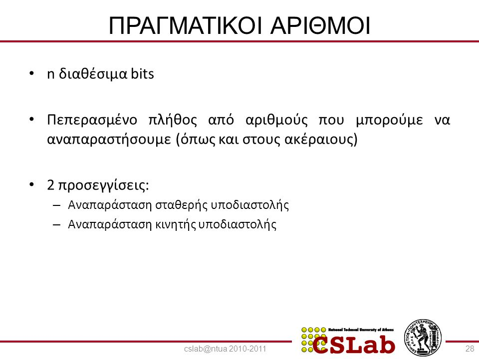 23/6/2014 ΑΝΑΠΑΡΑΣΤΑΣΗ ΣΤΑΘΕΡΗΣ ΥΠΟΔΙΑΣΤΟΛΗΣ • n διαθέσιμα bits : n=1+ n 1 + n 2 • MSB διατίθεται για πρόσημο • n 1 bits διατίθενται για παράσταση ακέραιου μέρους (καθορίζουν το εύρος) • n 2 bits διατίθενται για παράσταση κλασματικού μέρους (καθορίζουν την ακρίβεια) • Όλοι οι αριθμοί ισαπέχουν 29 Πρόσημο Ακέραιο μέρος Κλασματικό μέρος cslab@ntua 2010-2011