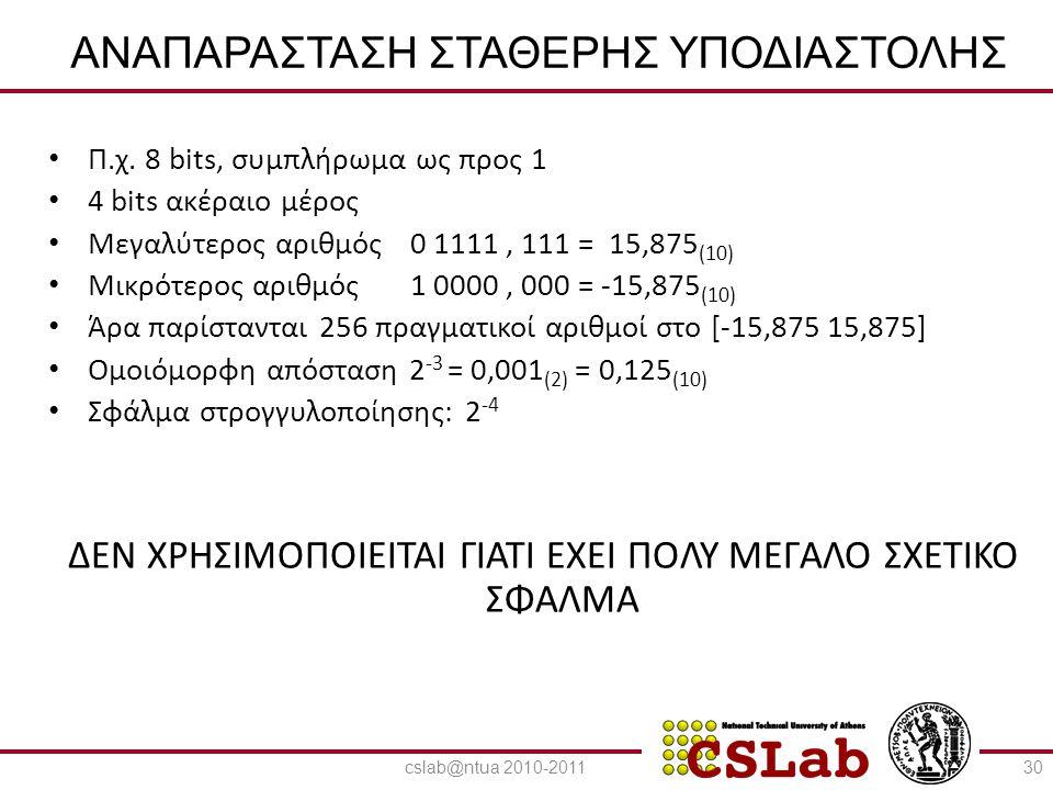 23/6/2014 ΑΝΑΠΑΡΑΣΤΑΣΗ ΚΙΝΗΤΗΣ ΥΠΟΔΙΑΣΤΟΛΗΣ • Εκθετική μορφή αναπαράστασης πραγματικών αριθμών: Ν = (-1) sign × σ × 2 e • σ = συντελεστής (mantissa / significant) • e = εκθέτης (exponent) • Πολλοί τρόποι για την παράσταση του ίδιου αριθμού: 101,011 = 101,011 × 2 0 =1,01011 × 2 2 = 0,101011 × 2 3 = 101011 × 2 -3 • Κανονική μορφή (normal form): 1,xxxxxxxx × 2 e 31cslab@ntua 2010-2011