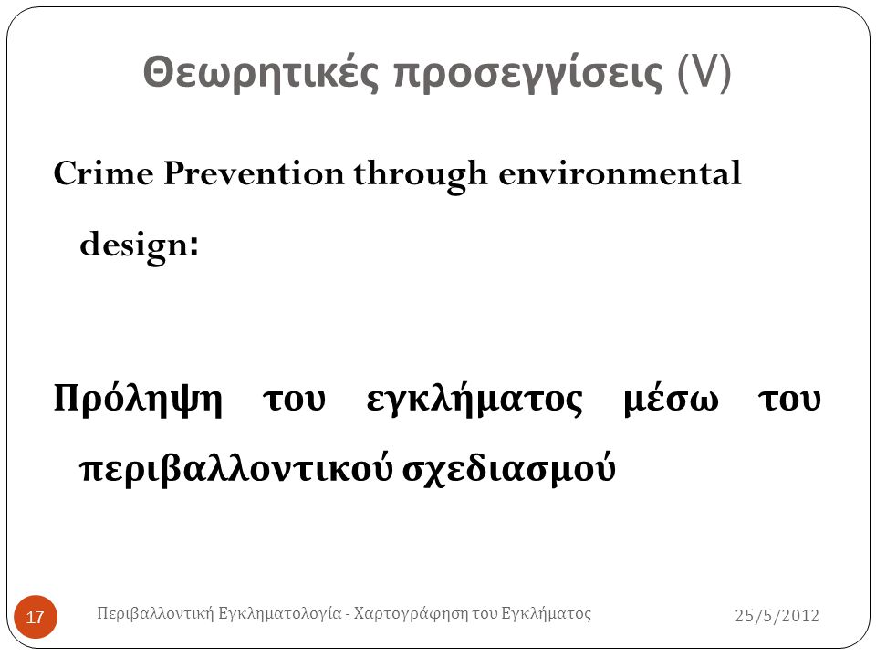 CPTED ( Ι ) 25/5/2012 Περιβαλλοντική Εγκληματολογία - Χαρτογράφηση του Εγκλήματος 18  Η θεωρητική προσέγγιση του CPTED υποστηρίζει ότι ο κατάλληλος σχεδιασμός και η αποτελεσματική χρήση της δομής του περιβάλλοντος ( ορθή ανάπτυξη ) μειώνει αισθητά τις ευκαιρίες για διάπραξη εγκληματικής συμπεριφοράς και μπορούν να οδηγήσουν αφενός στη μείωση του φόβου για τα εγκληματικά περιστατικά και το έγκλημα εν γένει και αφετέρου σε βελτίωση της ποιότητας της ζωής των πολιτών.