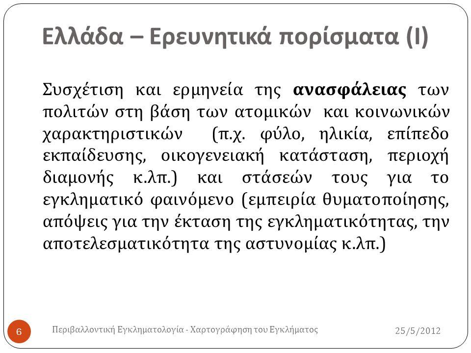 Ελλάδα – Ερευνητικά πορίσματα ( ΙΙ )  Οι σύγχρονες εμπειρικές έρευνες συσχετίζουν την εκδήλωση μορφών εγκληματικής συμπεριφοράς ( μικροεγκληματικότητα ) με το περιβάλλον των μεγάλων αστικών πόλεων και ταυτόχρονα ασκούν σημαντικές επιδράσεις ως προς τη χάραξη της αντεγκληματικής πολιτικής και εφαρμογής των κοινοτικών μορφών πρόληψης ( κοινοτική αστυνόμευση, αστυνομικός της γειτονιάς, ΤοΠΣΑ, ΙΕΠΥΑ σε χωριά και σε γειτονιές ) Περιβαλλοντική Εγκληματολογία - Χαρτογράφηση του Εγκλήματος 25/5/2012 7