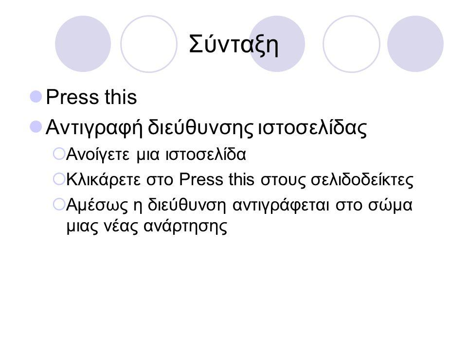 Σύνταξη  Press this  Αντιγραφή κειμένου ιστοσελίδας  Ανοίγετε μια ιστοσελίδα  Επιλέγετε το κείμενο  Κλικάρετε στο Press this στους σελιδοδείκτες  Αμέσως το κείμενο αντιγράφεται στο σώμα μιας νέας ανάρτησης